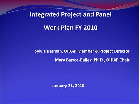 January 21, 2010 Integrated Project and Panel Work Plan FY 2010 Sylvia Karman, OIDAP Member & Project Director Mary Barros-Bailey, Ph.D., OIDAP Chair.