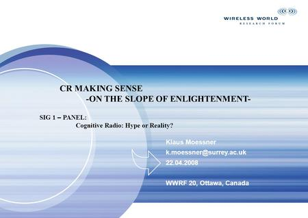 Klaus Moessner 22.04.2008 WWRF 20, Ottawa, Canada CR MAKING SENSE -ON THE SLOPE OF ENLIGHTENMENT- SIG 1 – PANEL: Cognitive Radio: