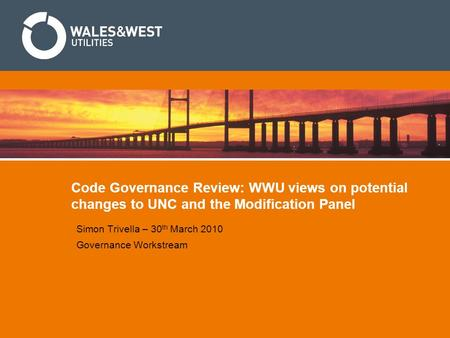 Code Governance Review: WWU views on potential changes to UNC and the Modification Panel Simon Trivella – 30 th March 2010 Governance Workstream.