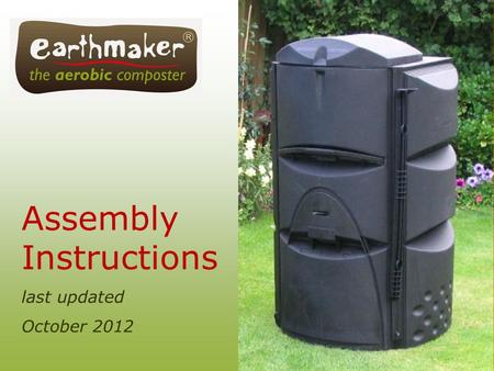 Assembly Instructions last updated October 2012. [NOTE: It is easier to assemble your Earthmaker on a non-skid surface. The Earthmaker can then be picked.
