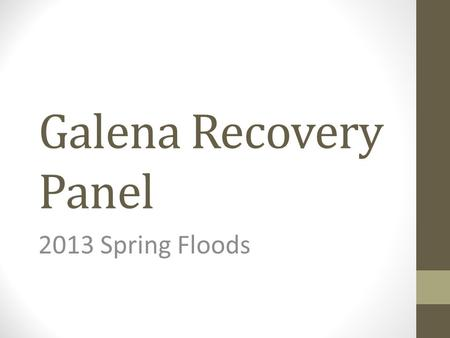 Galena Recovery Panel 2013 Spring Floods. Panel Members Galena Jon Korta (Local Disaster Recovery Coordinator and City Council Member) March Runner (Tribal.