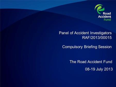 Panel of Accident Investigators RAF/2013/00015 Compulsory Briefing Session 08-19 July 2013 The Road Accident Fund.