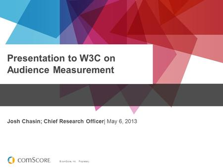 © comScore, Inc. Proprietary. Presentation to W3C on Audience Measurement Josh Chasin; Chief Research Officer| May 6, 2013.