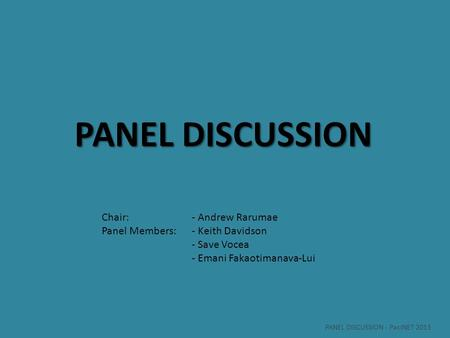 PANEL DISCUSSION Chair: - Andrew Rarumae Panel Members:- Keith Davidson - Save Vocea - Emani Fakaotimanava-Lui PANEL DISCUSSION - PacINET 2013.