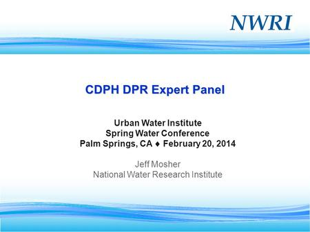 1 CDPH DPR Expert Panel Urban Water Institute Spring Water Conference Palm Springs, CA February 20, 2014 Jeff Mosher National Water Research Institute.