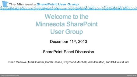 Meeting #108http://sharepointmn.com Welcome to the Minnesota SharePoint User Group December 11 th, 2013 SharePoint Panel Discussion Brian Caauwe, Mark.