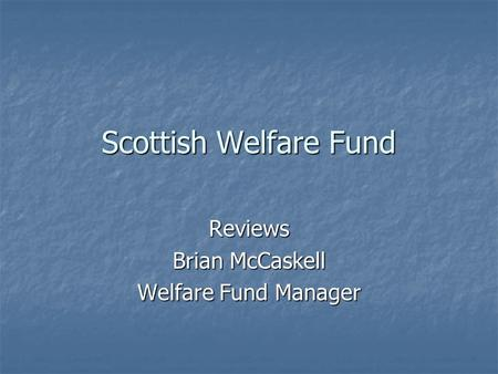 Scottish Welfare Fund Reviews Brian McCaskell Welfare Fund Manager.
