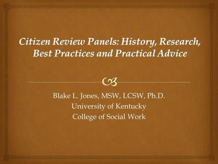 Blake L. Jones, MSW, LCSW, Ph.D. University of Kentucky College of Social Work.