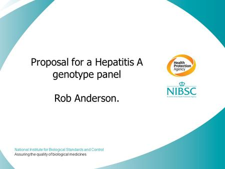 National Institute for Biological Standards and Control Assuring the quality of biological medicines Proposal for a Hepatitis A genotype panel Rob Anderson.