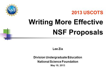 2013 USCOTS Writing More Effective NSF Proposals Lee Zia Division Undergraduate Education National Science Foundation May 19, 2013.