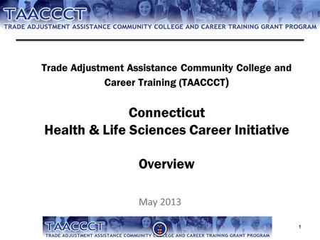 Trade Adjustment Assistance Community College and Career Training (TAACCCT ) Connecticut Health & Life Sciences Career Initiative Overview May 2013 1.