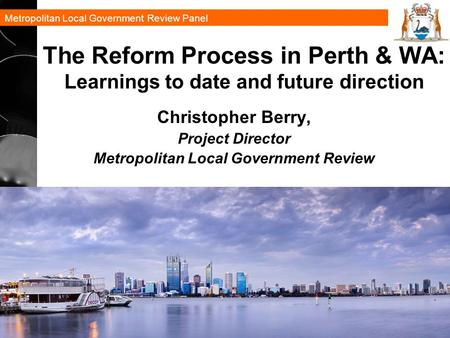 Metropolitan Local Government Review Panel 1 The Reform Process in Perth & WA: Learnings to date and future direction Christopher Berry, Project Director.