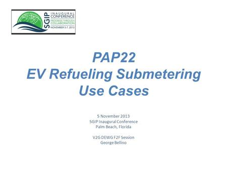 PAP22 EV Refueling Submetering Use Cases 5 November 2013 SGIP Inaugural Conference Palm Beach, Florida V2G DEWG F2F Session George Bellino.