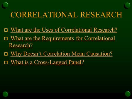 CORRELATIONAL RESEARCH o What are the Uses of Correlational Research?What are the Uses of Correlational Research? o What are the Requirements for Correlational.