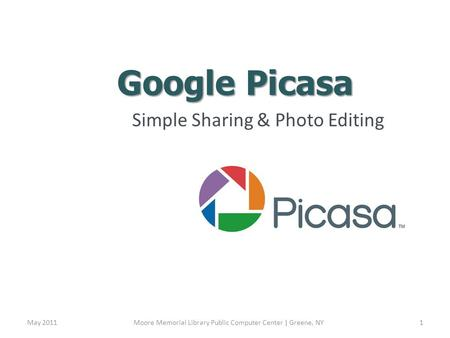 Google Picasa Simple Sharing & Photo Editing May 2011Moore Memorial Library Public Computer Center | Greene, NY1.