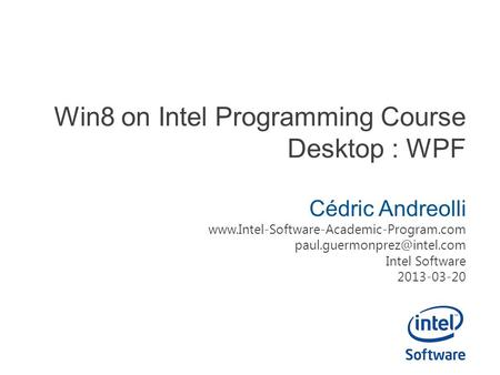 Win8 on Intel Programming Course Desktop : WPF Cédric Andreolli  Intel Software 2013-03-20.