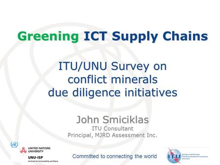 Committed to connecting the world Greening ICT Supply Chains ITU/UNU Survey on conflict minerals due diligence initiatives John Smiciklas ITU Consultant.
