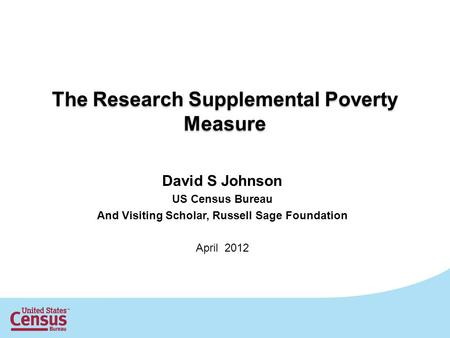 The Research Supplemental Poverty Measure David S Johnson US Census Bureau And Visiting Scholar, Russell Sage Foundation April 2012.