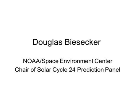 Douglas Biesecker NOAA/Space Environment Center Chair of Solar Cycle 24 Prediction Panel.