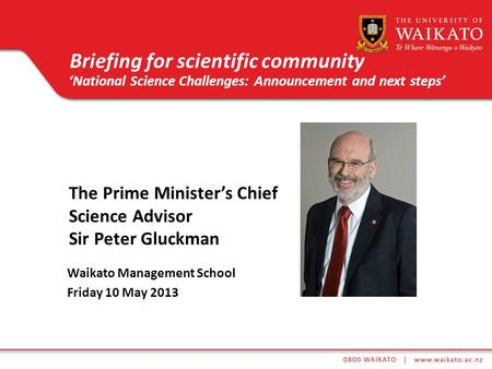 The Prime Ministers Chief Science Advisor Sir Peter Gluckman Waikato Management School Friday 10 May 2013 Briefing for scientific community National Science.