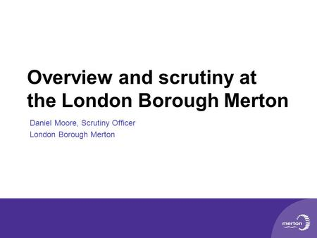 Overview and scrutiny at the London Borough Merton Daniel Moore, Scrutiny Officer London Borough Merton.