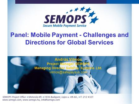 Panel: Mobile Payment - Challenges and Directions for Global Services András Vilmos Project Manager SEMOPS Managing Director SafePay Systems Ltd.