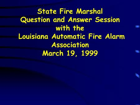 State Fire Marshal Question and Answer Session with the Louisiana Automatic Fire Alarm Association March 19, 1999.
