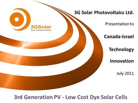3G Solar Photovoltaics Ltd. Presentation to Canada-Israel Technology Innovation July 2011 3rd Generation PV - Low Cost Dye Solar Cells.