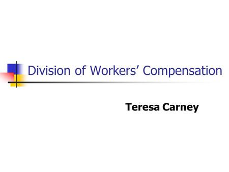 Division of Workers Compensation Teresa Carney. OVERVIEW Workers Compensation Complaints Performance Based Oversight Dispute Resolution.