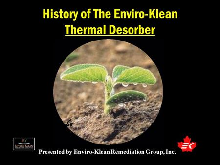 Presented by Enviro-Klean Remediation Group, Inc. History of The Enviro-Klean Thermal Desorber.
