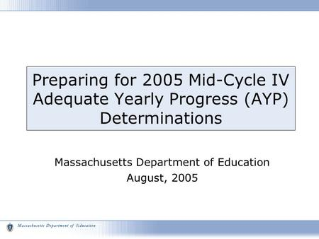 Preparing for 2005 Mid-Cycle IV Adequate Yearly Progress (AYP) Determinations Massachusetts Department of Education August, 2005.