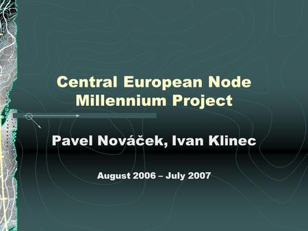 Central European Node Millennium Project Pavel Nováček, Ivan Klinec August 2006 – July 2007.
