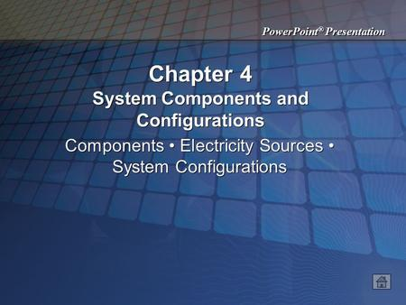 PowerPoint ® Presentation Chapter 4 System Components and Configurations Components Electricity Sources System Configurations.
