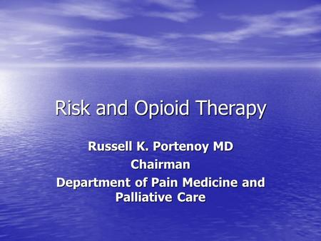 Risk and Opioid Therapy Russell K. Portenoy MD Chairman Department of Pain Medicine and Palliative Care.