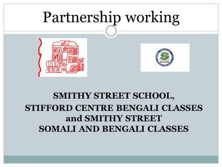 SMITHY STREET SCHOOL, STIFFORD CENTRE BENGALI CLASSES and SMITHY STREET SOMALI AND BENGALI CLASSES Partnership working.