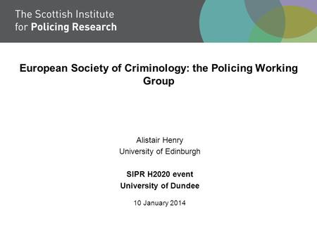 European Society of Criminology: the Policing Working Group Alistair Henry University of Edinburgh SIPR H2020 event University of Dundee 10 January 2014.