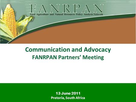 Communication and Advocacy FANRPAN Partners Meeting 13 June 2011 Pretoria, South Africa.