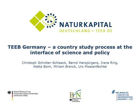 TEEB Germany – a country study process at the interface of science and policy Christoph Schröter-Schlaack, Bernd Hansjürgens, Irene Ring, Aletta Bonn,