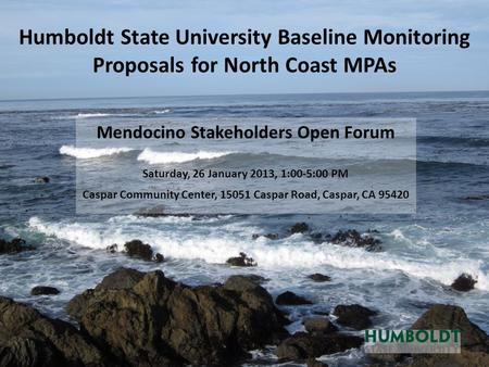 Humboldt State University Baseline Monitoring Proposals for North Coast MPAs Mendocino Stakeholders Open Forum Saturday, 26 January 2013, 1:00-5:00 PM.