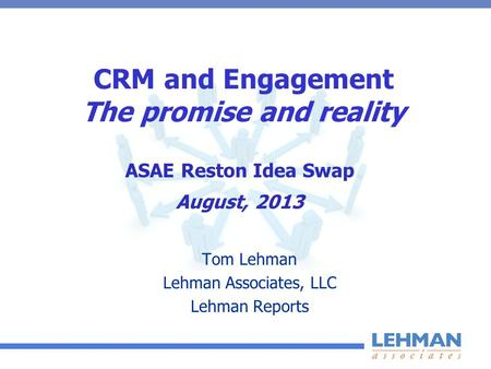 CRM and Engagement The promise and reality Tom Lehman Lehman Associates, LLC Lehman Reports ASAE Reston Idea Swap August, 2013.