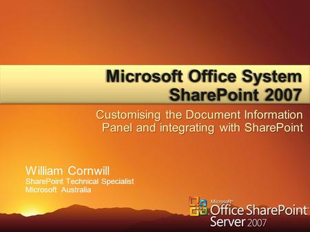 William Cornwill SharePoint Technical Specialist Microsoft Australia Microsoft Office System SharePoint 2007 Customising the Document Information Panel.
