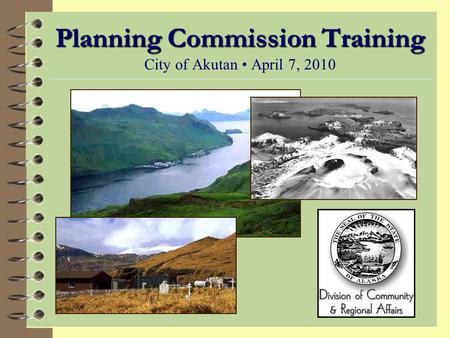 Planning Commission Training Planning Commission Training City of Akutan April 7, 2010.