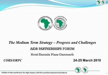 VISION: Preferred Partner for High Impact, Well-focused Development Assistance 1 The Medium Term Strategy – Progress and Challenges AfDB PARTNERSHIPS FORUM.