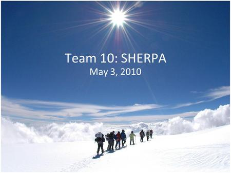 Team 10: SHERPA May 3, 2010. Our Team Outline Project Selection Our Project Design Choices Obstacles Our Prototype Future Additions What We Learned Acknowledgements.