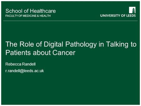 School of something FACULTY OF OTHER School of Healthcare FACULTY OF MEDICINE & HEALTH The Role of Digital Pathology in Talking to Patients about Cancer.