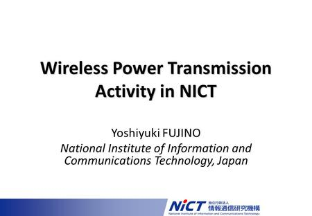 Yoshiyuki FUJINO National Institute of Information and Communications Technology, Japan Wireless Power Transmission Activity in NICT.