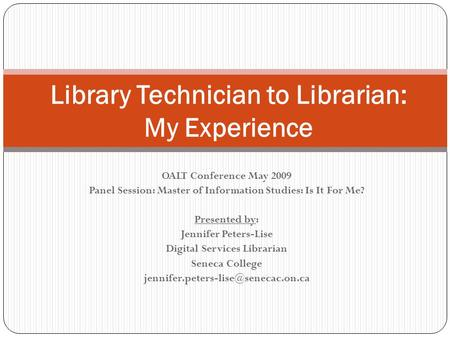 Library Technician to Librarian: My Experience OALT Conference May 2009 Panel Session: Master of Information Studies: Is It For Me? Presented by: Jennifer.