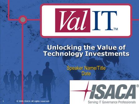 1 2009 ISACA All rights reserved. Unlocking the Value of Technology Investments Speaker Name/Title Date.