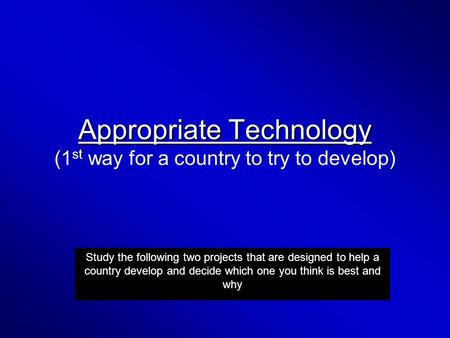 Appropriate Technology Appropriate Technology (1 st way for a country to try to develop) Study the following two projects that are designed to help a country.