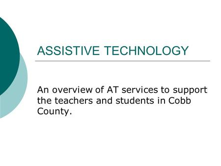 ASSISTIVE TECHNOLOGY An overview of AT services to support the teachers and students in Cobb County.
